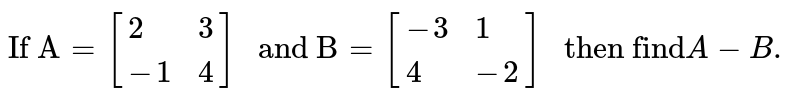 """` """"If A"""" = [{:(2, 3),(-1, 4):}] """" and B"""" = [{:(-3, 1),(4, -2):}] """" then find"""" A-B.`"""