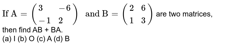 """`""""If A"""" = ({:(3, -6),(-1, 2):}) """" and B"""" = ({:(2, 6),(1, 3):})` are two matrices, then find AB + BA.  <br> (a) I (b) O  (c) A  (d) B"""