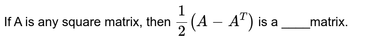 If A is any square matrix, then `(1)/(2) (A-A^(T))` is a ____matrix.