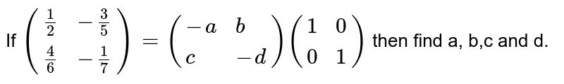 If `({:((1)/(2), -(3)/(5)),((4)/(6), -(1)/(7)):}) =  ({:(-a, b), (c, -d):})({:(1, 0), (0, 1):})` then find a, b,c and d.