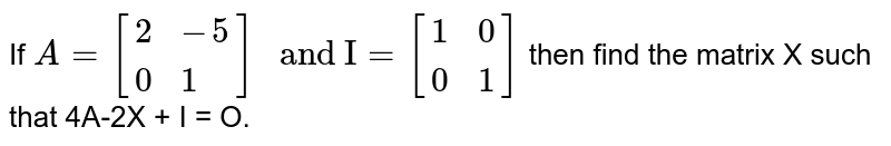 """If `A= [{:(2, -5), (0, 1):}]"""" and I"""" = [{:(1, 0), (0, 1):}]` then find the matrix X such that 4A-2X + I = O."""