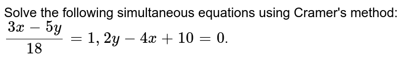 Solve the following simultaneous equations using Cramer's method:  <br> `(3x- 5y)/(18) = 1, 2y- 4x + 10 = 0`.