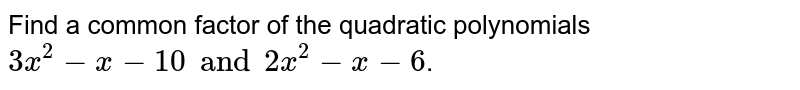 Find a common factor of the quadratic polynomials `3x^(2)-x-10 and 2x^(2)-x-6`.