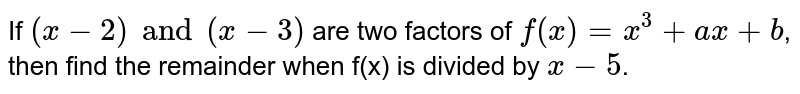 If  `(x-2)and(x-3)` are two factors of  `f(x)=x^(3)+ax+b`,  then find the remainder when f(x) is divided by  `x-5`.