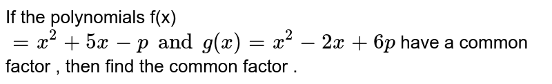 If the polynomials f(x) `=x^(2)+5x-pandg(x)=x^(2)-2x+6p`  have a common factor , then find the  common factor .