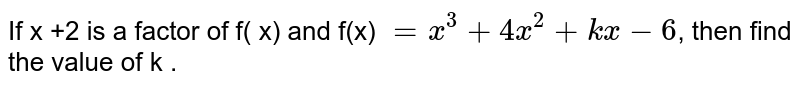 If  x +2 is a factor of f( x) and f(x) `=x^(3)+4x^(2)+kx-6`, then find the value  of k .