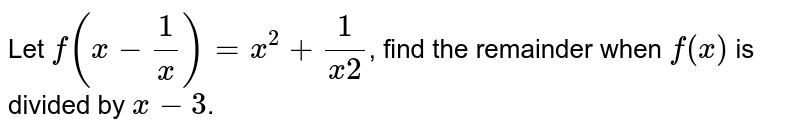 Let `f(x-(1)/(x))=x^(2)+(1)/(x2)`,  find the  remainder when   `f(x)` is divided by ` x -3`.