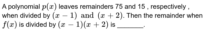 A polynomial `p (x)` leaves remainders 75 and 15 , respectively , when divided by `(x-1)and (x+2)`.  Then the remainder when `f(x)` is divided by `(x-1)(x+2)` is _______.
