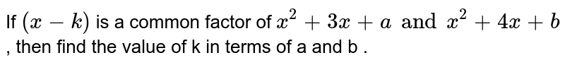 If `(x-k)` is a common factor of `x^(2)+3x+aandx^(2)+4x+b`, then find the value of k in terms of a and b .