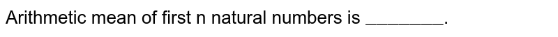 """Arithmetic mean of first n natural numbers is `""""_______""""`."""