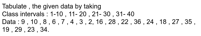 Tabulate , the given data by taking <br> Class intervals : 1-10 , 11- 20 , 21- 30 , 31- 40 <br> Data : 9 , 10 , 8 , 6 , 7 , 4 , 3 , 2, 16 , 28 , 22 , 36 , 24 , 18 , 27 , 35 , 19 , 29 , 23 , 34.