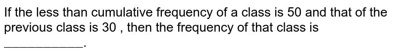 """If  the less than cumulative frequency of a class is 50 and that of the previous class is 30 , then the frequency of that class is `""""__________""""`."""