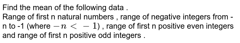 Find the mean of the following data . <br> Range of first n natural numbers , range of negative integers from - n to -1 (where `-n lt -1`) , range of first n positive even integers and range of first n positive odd integers .