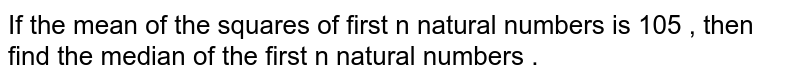 If the mean of the squares of first n natural numbers is 105 , then find the median of the first n natural numbers .