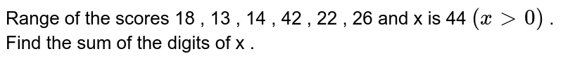 Range of the scores 18 ,  13 , 14 , 42 , 22 , 26 and x is 44 `(x gt 0)` . Find the sum of the digits of x .