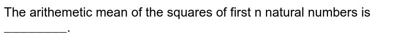 """The arithemetic mean of the squares of first n natural numbers is `""""________""""`."""