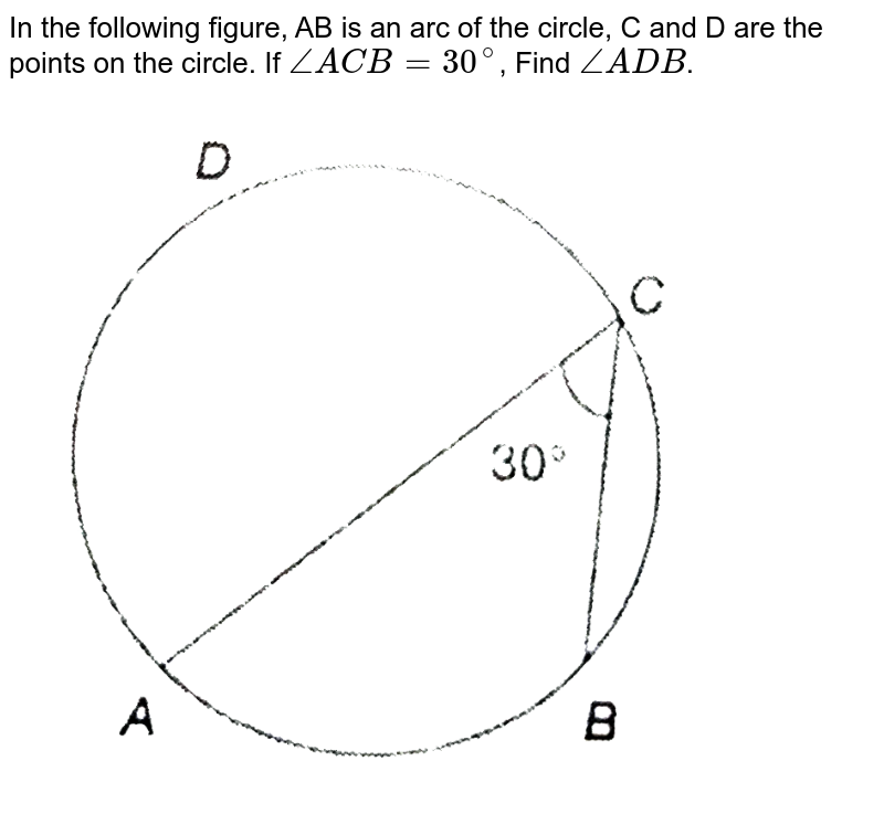 """In the following figure, AB is an arc of the circle, C and D are the points on the circle. If `angle ACB=30^@`, Find `angle ADB`. <br> <img src=""""https://d10lpgp6xz60nq.cloudfront.net/physics_images/PS_MATH_X_C13_S01_009_Q01.png"""" width=""""80%"""">"""