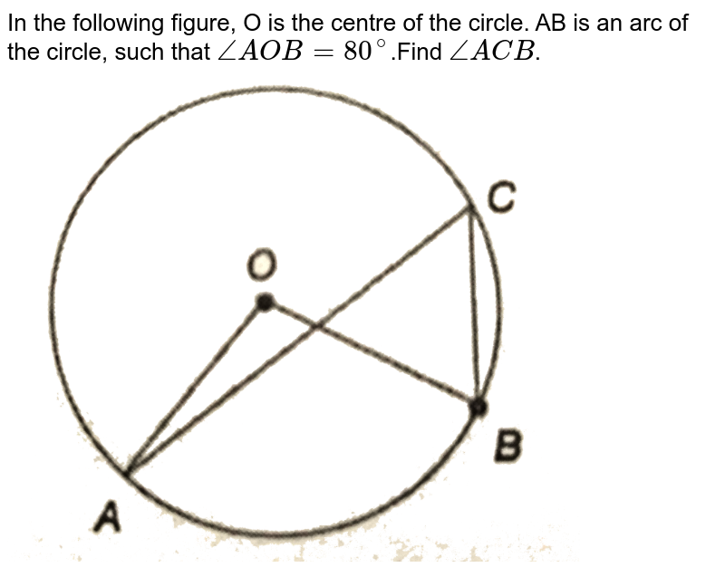 """In the following figure, O is the centre of the circle. AB is an arc of the circle, such that `angle AOB=80^@`.Find `angle ACB`. <br> <img src=""""https://d10lpgp6xz60nq.cloudfront.net/physics_images/PS_MATH_X_C13_S01_010_Q01.png"""" width=""""80%"""">"""