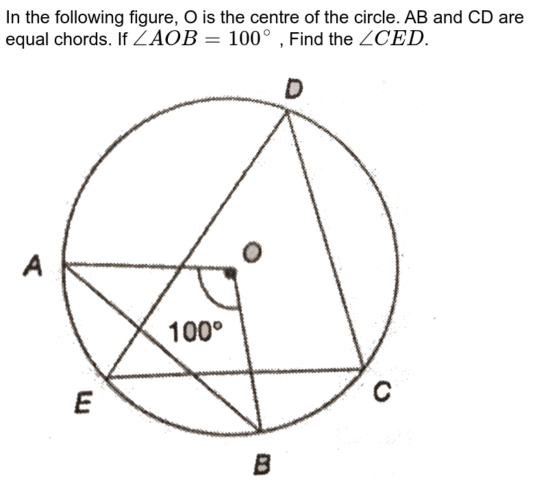 """In the following figure, O is the centre of the circle. AB and CD are equal chords. If `angle AOB=100^@` , Find the `angle CED`. <br> <img src=""""https://d10lpgp6xz60nq.cloudfront.net/physics_images/PS_MATH_X_C13_S01_011_Q01.png"""" width=""""80%"""">"""