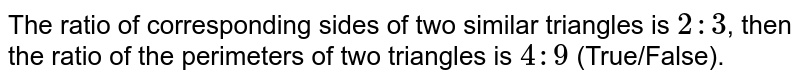 The ratio of corresponding sides of two similar triangles is `2:3`, then the ratio of the perimeters of two triangles is `4:9` (True/False).