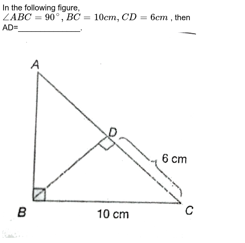 """In the following figure, `angle ABC= 90^@, BC =10cm, CD =6cm` , then AD=______________. <br> <img src=""""https://d10lpgp6xz60nq.cloudfront.net/physics_images/PS_MATH_X_C13_E01_010_Q01.png"""" width=""""80%"""">"""