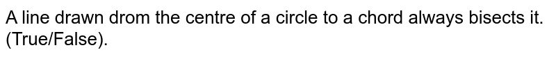 A line drawn drom the centre of a circle to a chord always bisects it. (True/False).