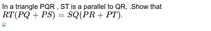 """In a triangle PQR , ST  is a parallel to QR, .Show that `RT (PQ+PS)=SQ(PR+PT)`. <br> <img src=""""https://d10lpgp6xz60nq.cloudfront.net/physics_images/PS_MATH_X_C13_E02_003_Q01.png"""" width=""""80%"""">"""
