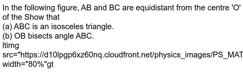 """In the following figure, AB and BC are equidistant from the centre 'O' of the Show that <br> (a) ABC is an isosceles triangle. <br> (b) OB bisects angle ABC. <br> ltimg src=""""https://d10lpgp6xz60nq.cloudfront.net/physics_images/PS_MATH_X_C13_E02_006_Q01.png"""" width=""""80%""""gt"""