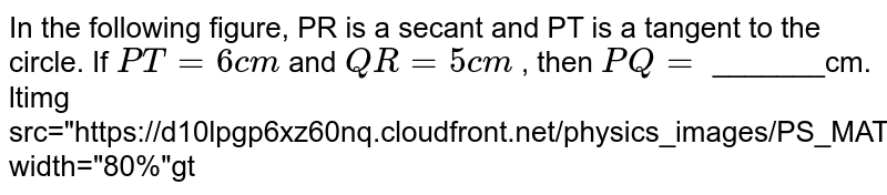 """In the following figure, PR is a secant and PT is a tangent to the circle. If `PT=6cm` and `QR=5cm` , then `PQ=` _______cm.  <br> <img src=""""https://d10lpgp6xz60nq.cloudfront.net/physics_images/PS_MATH_X_C13_E02_007_Q01.png"""" width=""""80%"""">"""