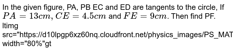 """In the given figure, PA, PB EC and ED are tangents to the circle, If `PA=13cm, CE=4.5 cm` and `FE=9 cm`. Then find PF. <br> <img src=""""https://d10lpgp6xz60nq.cloudfront.net/physics_images/PS_MATH_X_C13_E02_015_Q01.png"""" width=""""80%"""">"""