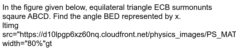 """In the figure given below, equilateral triangle ECB surmonunts sqaure ABCD. Find the angle BED represented by x. <br> <img src=""""https://d10lpgp6xz60nq.cloudfront.net/physics_images/PS_MATH_X_C13_E04_002_Q01.png"""" width=""""80%"""">"""