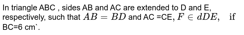 In triangle ABC , sides AB and AC are extended to D and E, respectively, such that `AB=BD` and AC =CE`, Find  DE, if `BC=6 cm`.