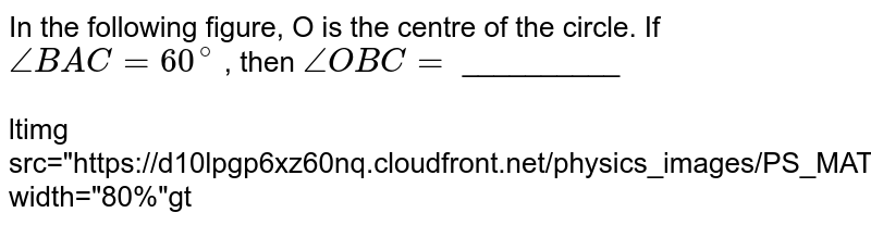 """In the following figure, O is the centre of the circle. If `angle BAC =60^@` , then `angle OBC=` __________ <br> <br> <img src=""""https://d10lpgp6xz60nq.cloudfront.net/physics_images/PS_MATH_X_C13_E04_007_Q01.png"""" width=""""80%"""">"""