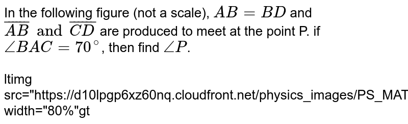 """In the following figure (not a scale), `AB=BD` and `overline(AB) and overline(CD)` are produced to meet at the point P. if `angle BAC =70^@`, then find `angleP`. <br> <br> <img src=""""https://d10lpgp6xz60nq.cloudfront.net/physics_images/PS_MATH_X_C13_E04_008_Q01.png"""" width=""""80%"""">"""