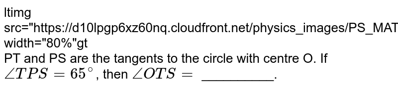 """<img src=""""https://d10lpgp6xz60nq.cloudfront.net/physics_images/PS_MATH_X_C13_E04_009_Q01.png"""" width=""""80%""""> <br> PT and PS are the tangents to the circle with centre O. If `angle TPS=65^@`, then `angle OTS =` __________."""