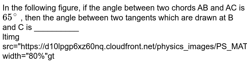 """In the following figure, if the angle between two chords AB and AC is `65^@` , then the angle between two tangents which are drawn at B and C is __________ <br> <img src=""""https://d10lpgp6xz60nq.cloudfront.net/physics_images/PS_MATH_X_C13_E04_013_Q01.png"""" width=""""80%"""">"""