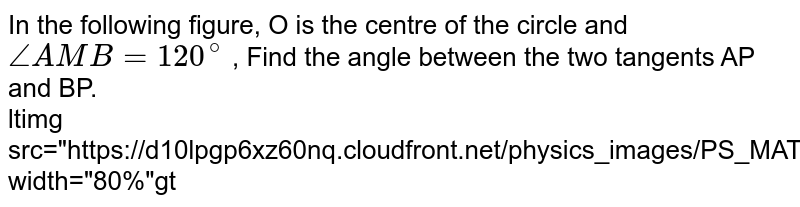 """In the following figure, O is the centre of the circle and `angle AMB=120^@` , Find the angle between the two tangents AP and BP. <br> <img src=""""https://d10lpgp6xz60nq.cloudfront.net/physics_images/PS_MATH_X_C13_E04_014_Q01.png"""" width=""""80%"""">"""