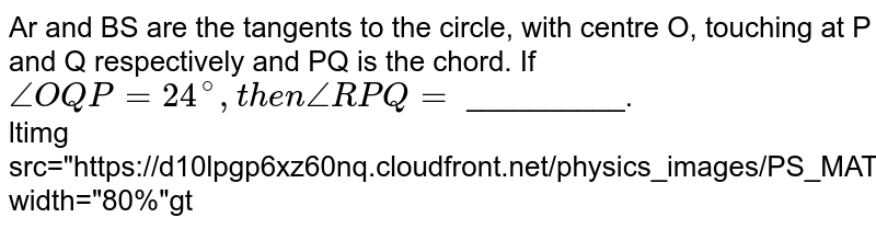 """Ar and BS are the tangents to the circle, with centre O, touching at P and Q respectively and PQ is the chord. If `angle OQP=24^@, then angle RPQ=` __________. <br> <img src=""""https://d10lpgp6xz60nq.cloudfront.net/physics_images/PS_MATH_X_C13_E04_025_Q01.png"""" width=""""80%"""">"""