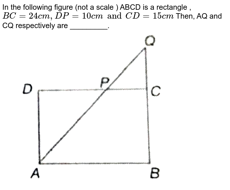"""In the following figure (not  a scale ) ABCD is a rectangle , `BC =24 cm, DP=10 cm and CD=15 cm`  Then, AQ and CQ respectively are _________. <br> <img src=""""https://d10lpgp6xz60nq.cloudfront.net/physics_images/PS_MATH_X_C13_E05_002_Q01.png"""" width=""""80%"""">"""