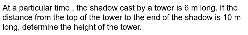 At a particular time , the shadow cast by a tower is 6 m long. If the distance from the top of the tower to the end of the shadow is 10 m long, determine the height of the tower.