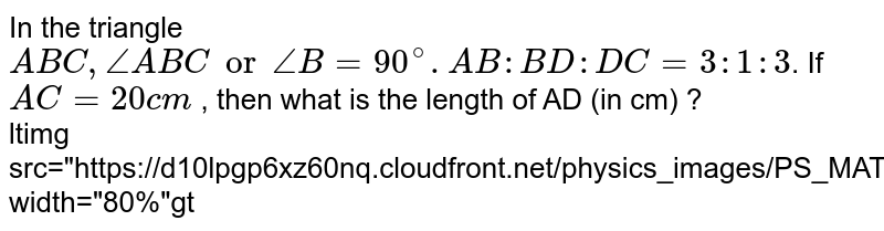 """In the triangle `ABC, angle ABC or angle B =90^@. AB : BD :DC =3:1:3`. If `AC= 20 cm` , then what is the length of AD (in cm) ? <br> <img src=""""https://d10lpgp6xz60nq.cloudfront.net/physics_images/PS_MATH_X_C13_E05_005_Q01.png"""" width=""""80%"""">"""