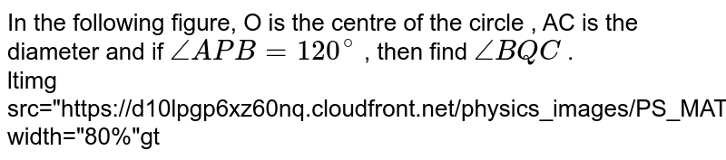"""In the following figure, O is the centre of the circle , AC is the diameter and if `angle APB =120^@` , then find `angle BQC` . <br> <img src=""""https://d10lpgp6xz60nq.cloudfront.net/physics_images/PS_MATH_X_C13_E05_009_Q01.png"""" width=""""80%"""">"""