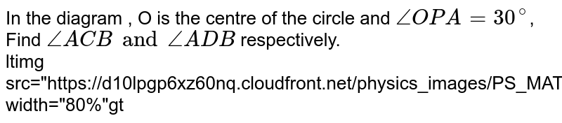 """In the diagram , O is the centre of the circle and `angle OPA=30^@`, Find `angle ACB and angle ADB`  respectively. <br> <img src=""""https://d10lpgp6xz60nq.cloudfront.net/physics_images/PS_MATH_X_C13_E06_001_Q01.png"""" width=""""80%"""">"""