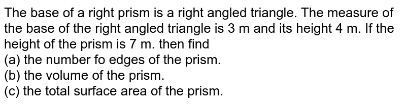 The base of a right prism is a right angled triangle. The measure of the base of the right angled triangle is 3 m and its height 4 m. If the height of the prism is 7 m. then find  <br> (a) the number fo edges of the prism. <br> (b) the volume of the prism.<br> (c) the total surface area of the prism.