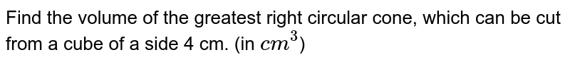 Find the volume of the greatest right circular cone, which can be cut from a cube of a side 4 cm. (in `cm^(3)`)