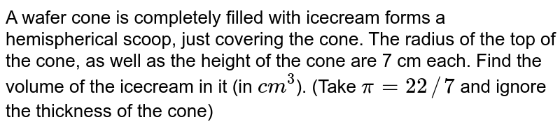 A wafer cone is completely  filled with icecream forms a hemispherical scoop, just covering the cone. The radius of the top of the cone, as well as the height of the cone are 7 cm each. Find the volume of the icecream in it (in `cm^(3)`). (Take `pi=22//7` and ignore the thickness of the cone)