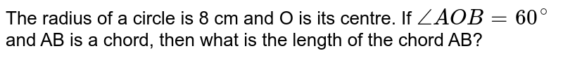 The radius of a circle is 8 cm and O is its centre. If `angle AOB=60^(@)` and AB is a chord, then what is the length of the chord AB?