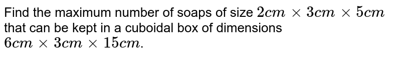 Find the maximum number of soaps of size ` 2 cm xx 3 cm xx 5 cm ` that can be kept in a cuboidal box of dimensions  `6 cm xx 3 cm xx 15 cm`.
