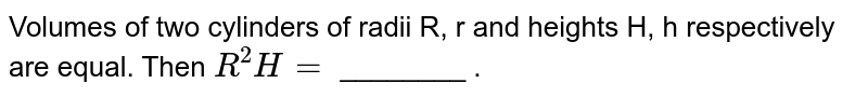Volumes of two cylinders of radii R, r and heights H, h respectively are equal. Then `R^(2)H=` ________ .