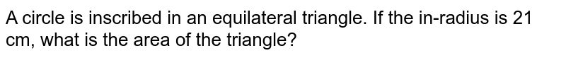 A circle is inscribed in an equilateral triangle. If the in-radius is 21 cm, what is the area of the triangle?